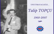 TALİP TOPÇU'YU, ARAMIZDAN AYRILIŞININ 13. YILINDA SEVGİYLE ANIYORUZ